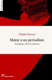 Matar a un periodista. Terry Gould. Los Libros del Lince.