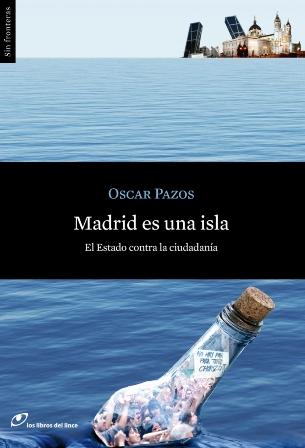 Madrid es una isla. El Estado contra la ciudadanía. Oscar Pazos.  Los libros del lince, 2013. Colección: Sin Fronteras.